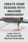 Create Some Designs With Machine Embroidery: Learn How To Get Started With Machine Embroidery: Get Started In Machine Embroidery Cover Image