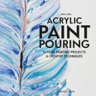 Acrylic Paint Pouring: 16 fluid painting projects & creative techniques Cover Image