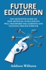Future Education: The Definitive Guide on How Artificial Intelligence Will Transform the Learning and Teaching Process Forever Cover Image
