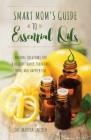 Smart Mom's Guide to Essential Oils: Natural Solutions for a Healthy Family, Toxin-Free Home and Happier You Cover Image