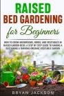 Raised Bed Gardening for Beginners: How to Grow Mushrooms, Herbs, and Vegetables in Raised Garden Beds. A Step by Step Guide to Making a Sustaining a Cover Image