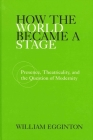 How the World Became a Stage: Presence, Theatricality, and the Question of Modernity Cover Image