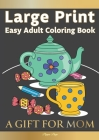 Large Print Easy Adult Coloring Book A GIFT FOR MOM: The Perfect Present For Seniors, Beginners & Anyone Who Enjoys Easy Coloring Cover Image