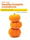 The Truly Healthy Pumpkin Cookbook: The Ultimate Guide to Fresh and Delicious Pumpkin Recipes to Maintain A Healthy Weight Cover Image