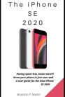 The iPhone SE 2020: Having spent less, know more!!! Know your phone in just one read. A user guide for the New iPhone SE 2020. Cover Image