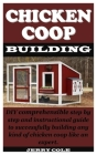 Chicken COOP Building: DIY comprehensible step by step and instructional guide to successfully building any kind of chicken coop like an expe Cover Image