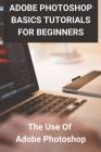 Adobe Photoshop Basics Tutorials For Beginners: The Use Of Adobe Photoshop: How To Use Photoshop To Edit Photos Cover Image