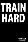 Train Hard Fitness Log Book: Bodybuilding and Workout Notebook (6x9