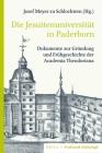 Die Jesuitenuniversität in Paderborn: Dokumente Zur Gründung Und Frühgeschichte Der Academia Theodoriana. Unter Mitwirkung Von Gerhard Franke, Mit Übe Cover Image