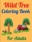 Wild Tree Coloring Book For Adults: Wild Tree Coloring Book for adults made with beautiful trees, garden trees, single trees, jungle trees and so more Cover Image