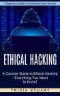Ethical Hacking: A Concise Guide to Ethical Hacking - Everything You Need to Know! (A Beginner's Guide to Understand Cyber Security) Cover Image