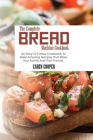 The Complete Bread Machine Cookbook: An Easy-To-Follow Cookbook To Bake Amazing Recipes That Wow Your Family And Your Friends Cover Image