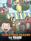 Teach Your Dragon To Share: A Dragon Book To Teach Kids How To Share. A Cute Story To Help Children Understand Sharing and Teamwork. Cover Image