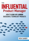 The Influential Product Manager: How to Lead and Launch Successful Technology Products Cover Image