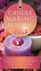 Candle Making Business 2021: How to Start, Grow and Run Your Own Profitable Home Based Candle Making Startup Step by Step in as Little as 30 Days W Cover Image
