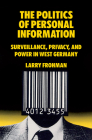 The Politics of Personal Information: Surveillance, Privacy, and Power in West Germany Cover Image