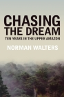 Chasing the Dream: Ten Years in the Upper Amazon Cover Image