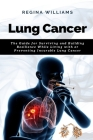 Lung Cancer: The Guide for Surviving and Building Resilience While Living with or Preventing Incurable Lung Cancer Cover Image