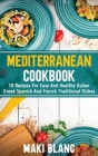 Mediterranean Cookbook: 70 Recipes For Easy And Healthy Italian Greek Spanish And French Traditional Dishes Cover Image