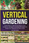 Vertical Gardening: Simple Ideas to Add Vertical Space to Your Garden on a Budget! A Complete DIY Guide with Design Tips, Materials and Pl Cover Image