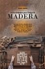 La Guía Definitiva para Trabajar la Madera: Una Guía Hecha a Medida de los Fundamentos del Trabajo de la Madera Consejos de Seguridad, Selección de He Cover Image