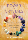 The Power of Crystals: Practices to Enhance Health, Harmony, and Happiness Cover Image