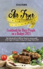 Air Fryer Cookbook for Busy People on a Budget 2021: The Only Book You Will Ever Need for every model of Air Fryer to Prepare Tasty and Crispy Food in Cover Image