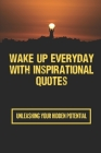 Wake Up Everyday With Inspirational Quotes: Unleashing Your Hidden Potential: Daily Good Morning Inspirational Quotes Cover Image