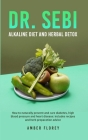 Dr. SEBI: Alkaline Diet and herbal detox: How to naturally prevent and cure diabetes, high blood pressure and heart disease: inc Cover Image