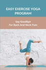 Easy Exercise Yoga Program: Say Goodbye For Back And Neck Pain: Yoga For Neck And Shoulder Pain Beginners Cover Image