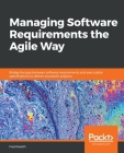 Managing Software Requirements the Agile Way: Bridge the gap between software requirements and executable specifications to deliver successful project Cover Image