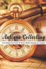 Antique Collecting: Everything You Need To Know Before Buying An Antique: Books About Antiques And Collectibles Cover Image