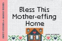 Bless This Mother-Effing Home: Sweet Stitches for Snarky Bitches Cover Image