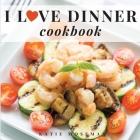 I Love Dinner Cookbook: Easy Dinner Recipes That Will Make You Love Dinner Again Cover Image