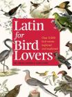 Latin for Bird Lovers: Over 3,000 Bird Names Explored and Explained Cover Image