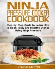 Ninja Pressure Cooker Cookbook: Step-by-Step Guide to Learn How to Cook Tasty and Healthy Dishes Using Ninja Pressure Cover Image