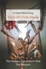 A Heart Wrenching Story Of Child Abuse: The Heroes, The Victims, And The Abusers: Healing From Sexual Abuse Book Cover Image