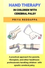 Hand Therapy in Children with Cerebral Palsy: A practical approach for parents, therapists, and other healthcare professionals handling children with Cover Image