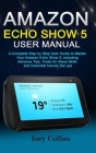 Amazon Echo Show 5 User Manual: A Complete Step by Step User Guide to Master Your Amazon Echo Show 5; Including Advance Tips, Tricks for Alexa Skills Cover Image