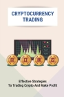 Cryptocurrency Trading: Effective Strategies To Trading Crypto And Make Profit: Make Fast Money Online Cover Image