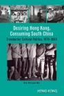 Desiring Hong Kong, Consuming South China: Transborder Cultural Politics, 1970–2010 Cover Image