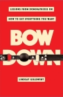 Bow Down: Lessons from Dominatrixes on How to Get Everything You Want Cover Image