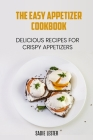 The Easy Appetizer Cookbook: Delicious Recipes for Crispy Appetizers Cover Image