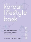 The Korean Lifestyle Book: How to Bring K-Culture into your Everyday Life, Home and Style Cover Image