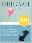 Origami for Beginners: Origami Kit for 100 Step by Step Projects About Animals, Plants, Parties and Much More. Fun for Adults and Kids Cover Image