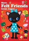 More Felt Friends from Japan: 80 Cuddly and Kawaii Toys and Accessories to Make Yourself Cover Image