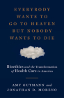 Everybody Wants to Go to Heaven but Nobody Wants to Die: Bioethics and the Transformation of Health Care in America Cover Image