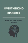 Overthinking Disorder: How To Get Rid Of Stress: The Negative Power Of Positive Thinking Cover Image