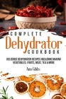Complete Dehydrator Cookbook: Delicious Dehydrator Recipes Including Making Vegetables, Fruits, Meat, Tea & More Cover Image