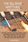 The Big Book of Whittling for Beginners: 20 Easy and Fun Whittling Project Ideas and Design Patterns You Can Carve from Wood With Step by Step Wood Ca Cover Image